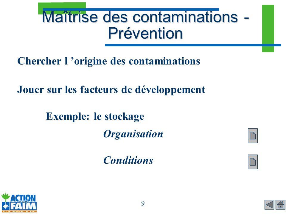 9 Maîtrise des contaminations - Prévention Chercher l origine des contaminations Jouer sur les facteurs de développement Exemple: le stockage Organisa