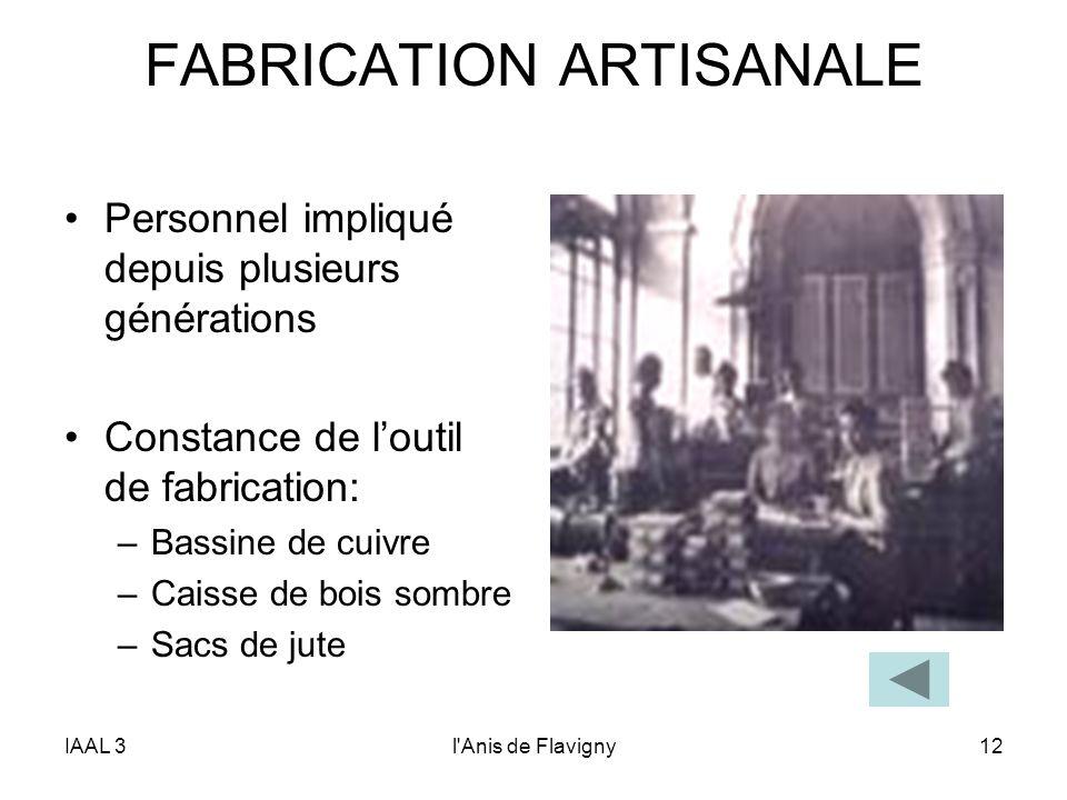 IAAL 3l'Anis de Flavigny12 FABRICATION ARTISANALE Personnel impliqué depuis plusieurs générations Constance de loutil de fabrication: –Bassine de cuiv