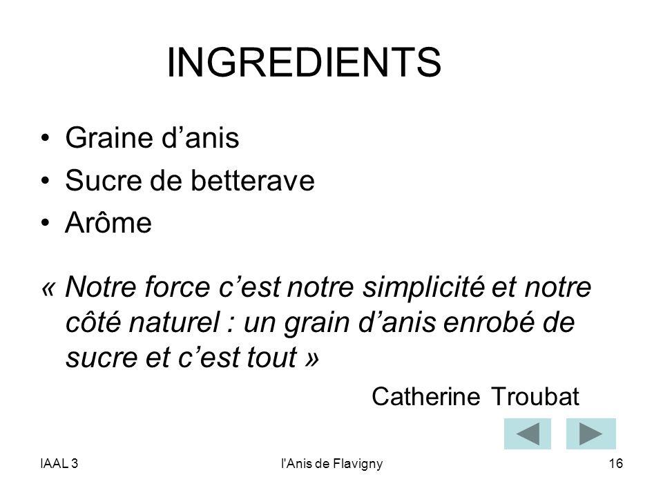 IAAL 3l'Anis de Flavigny16 INGREDIENTS Graine danis Sucre de betterave Arôme « Notre force cest notre simplicité et notre côté naturel : un grain dani