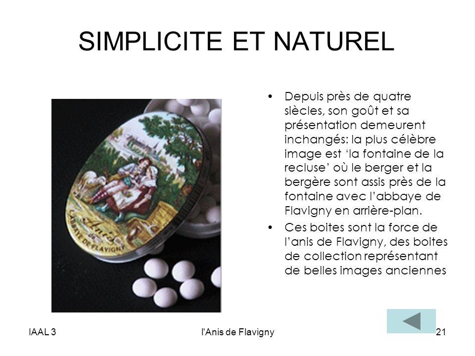 IAAL 3l'Anis de Flavigny21 SIMPLICITE ET NATUREL Depuis près de quatre siècles, son goût et sa présentation demeurent inchangés: la plus célèbre image