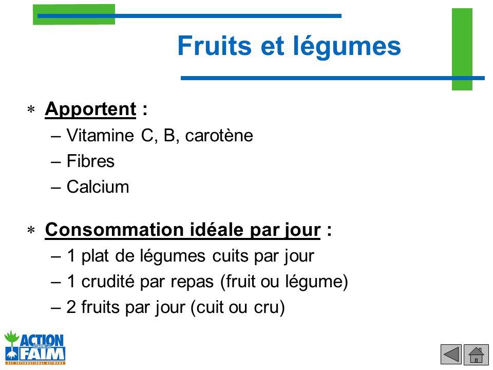 Apportent : –Vitamine C, B, carotène –Fibres –Calcium Consommation idéale par jour : –1 plat de légumes cuits par jour –1 crudité par repas (fruit ou