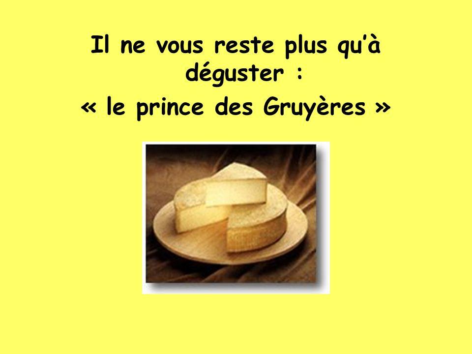 Il ne vous reste plus quà déguster : « le prince des Gruyères »