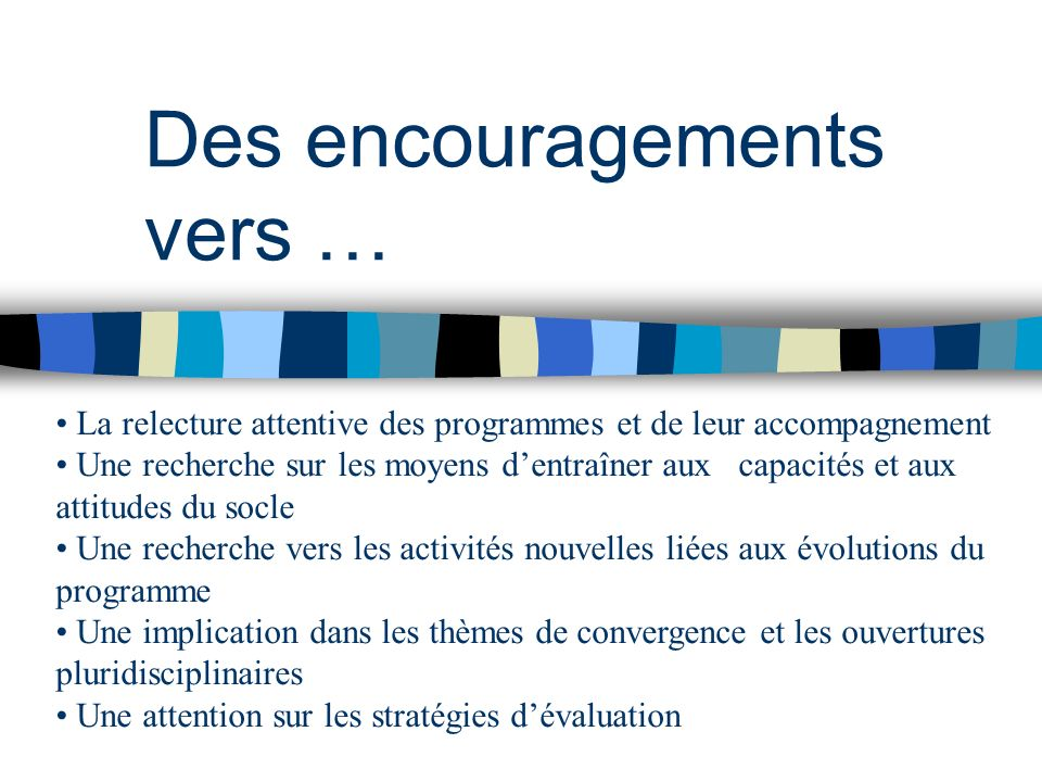 Des encouragements vers … La relecture attentive des programmes et de leur accompagnement Une recherche sur les moyens dentraîner aux..capacités et au