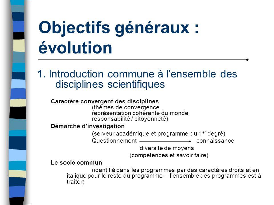 Objectifs généraux : évolution 1. Introduction commune à lensemble des disciplines scientifiques Caractère convergent des disciplines (thèmes de conve