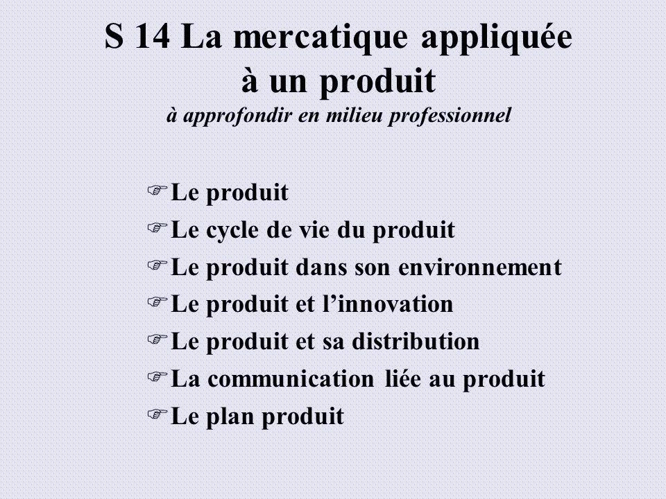 S 14 La mercatique appliquée à un produit à approfondir en milieu professionnel Le produit Le cycle de vie du produit Le produit dans son environnemen