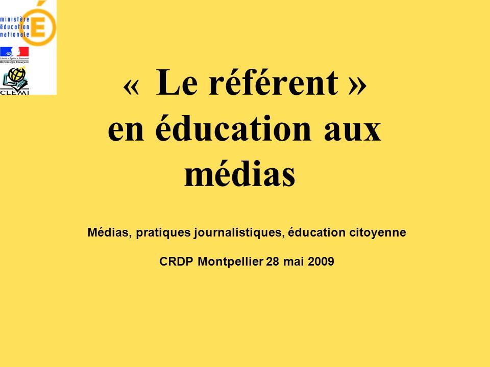 « Le référent » en éducation aux médias Médias, pratiques journalistiques, éducation citoyenne CRDP Montpellier 28 mai 2009