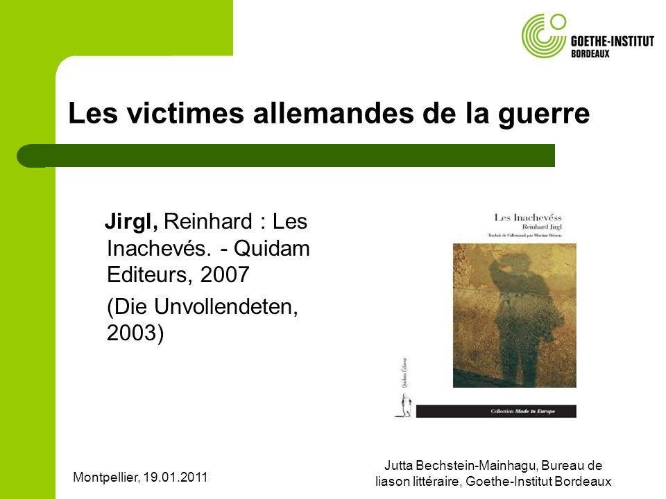 Montpellier, 19.01.2011 Jutta Bechstein-Mainhagu, Bureau de liason littéraire, Goethe-Institut Bordeaux Les victimes allemandes de la guerre Jirgl, Re