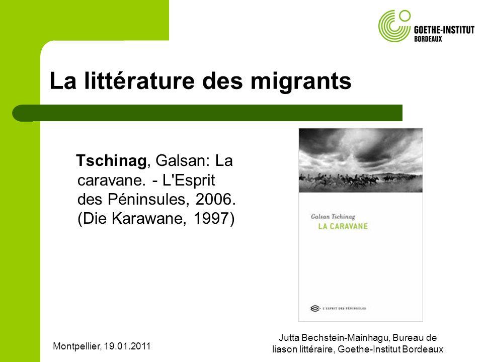 Montpellier, 19.01.2011 Jutta Bechstein-Mainhagu, Bureau de liason littéraire, Goethe-Institut Bordeaux La littérature des migrants Tschinag, Galsan: La caravane.