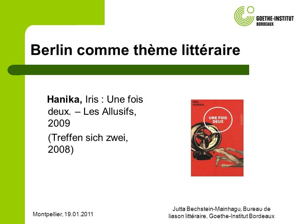 Montpellier, 19.01.2011 Jutta Bechstein-Mainhagu, Bureau de liason littéraire, Goethe-Institut Bordeaux Berlin comme thème littéraire Hanika, Iris : Une fois deux.