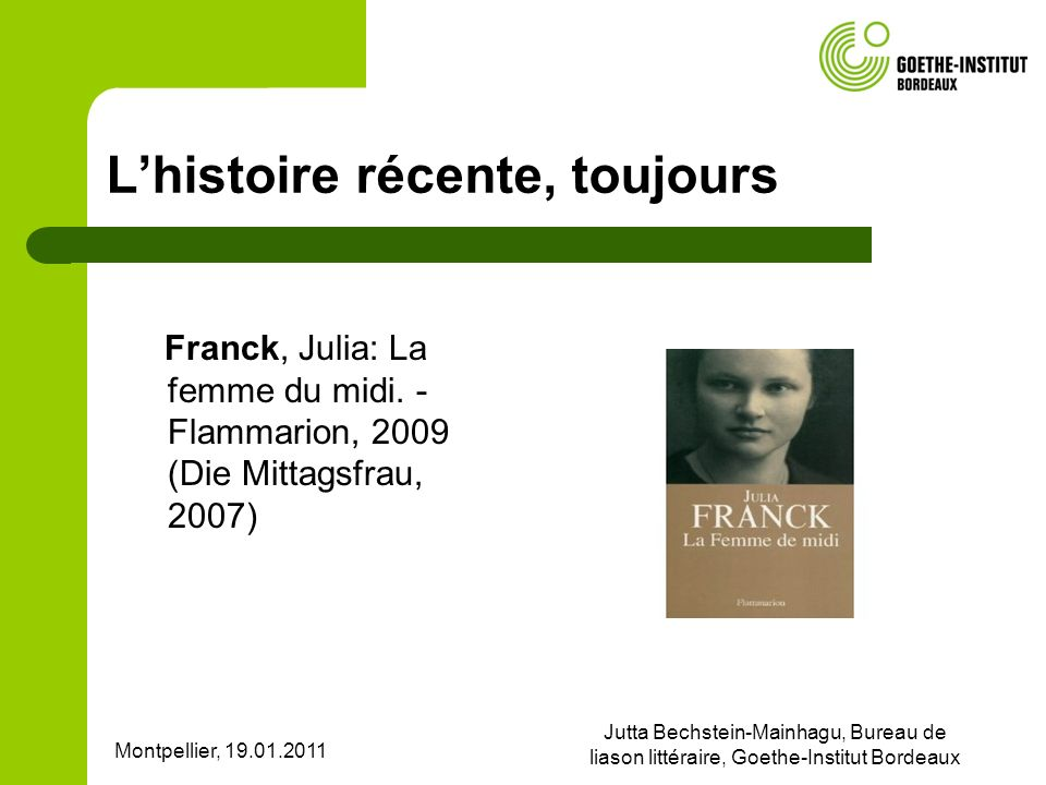 Montpellier, 19.01.2011 Jutta Bechstein-Mainhagu, Bureau de liason littéraire, Goethe-Institut Bordeaux Lhistoire récente, toujours Franck, Julia: La femme du midi.