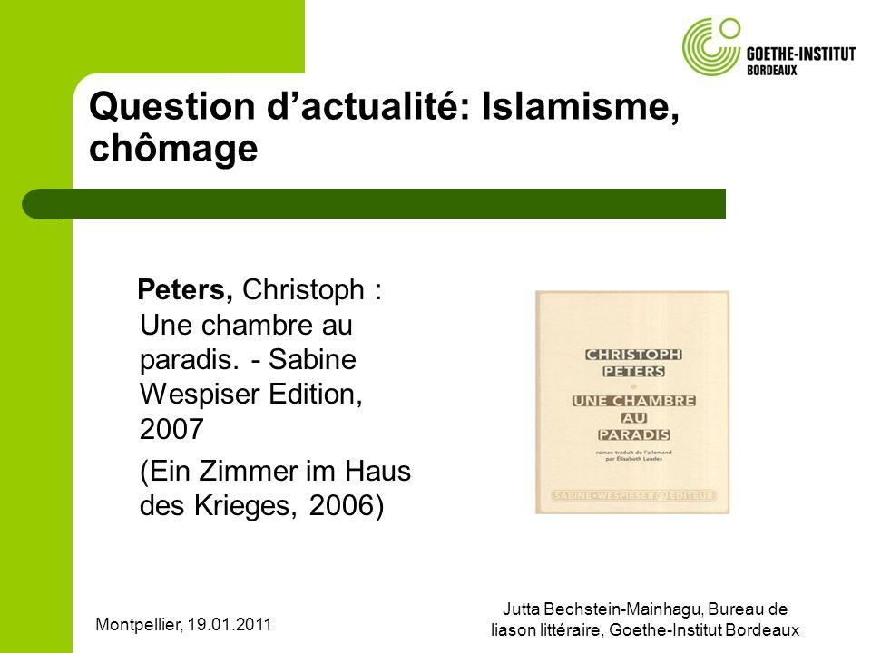 Montpellier, 19.01.2011 Jutta Bechstein-Mainhagu, Bureau de liason littéraire, Goethe-Institut Bordeaux Question dactualité: Islamisme, chômage Peters