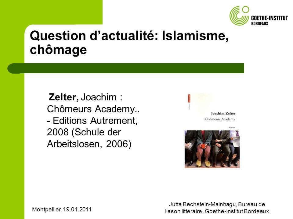 Montpellier, 19.01.2011 Jutta Bechstein-Mainhagu, Bureau de liason littéraire, Goethe-Institut Bordeaux Question dactualité: Islamisme, chômage Zelter