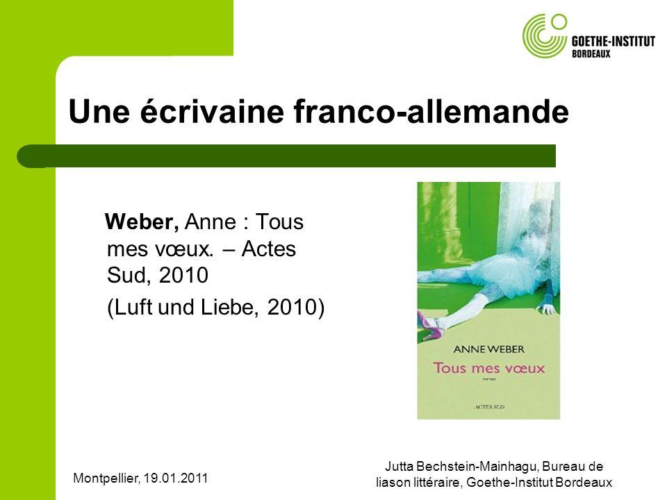 Montpellier, 19.01.2011 Jutta Bechstein-Mainhagu, Bureau de liason littéraire, Goethe-Institut Bordeaux Une écrivaine franco-allemande Weber, Anne : T