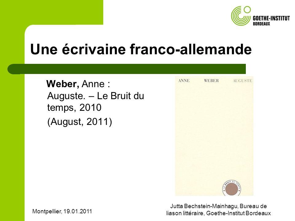 Montpellier, 19.01.2011 Jutta Bechstein-Mainhagu, Bureau de liason littéraire, Goethe-Institut Bordeaux Une écrivaine franco-allemande Weber, Anne : Auguste.