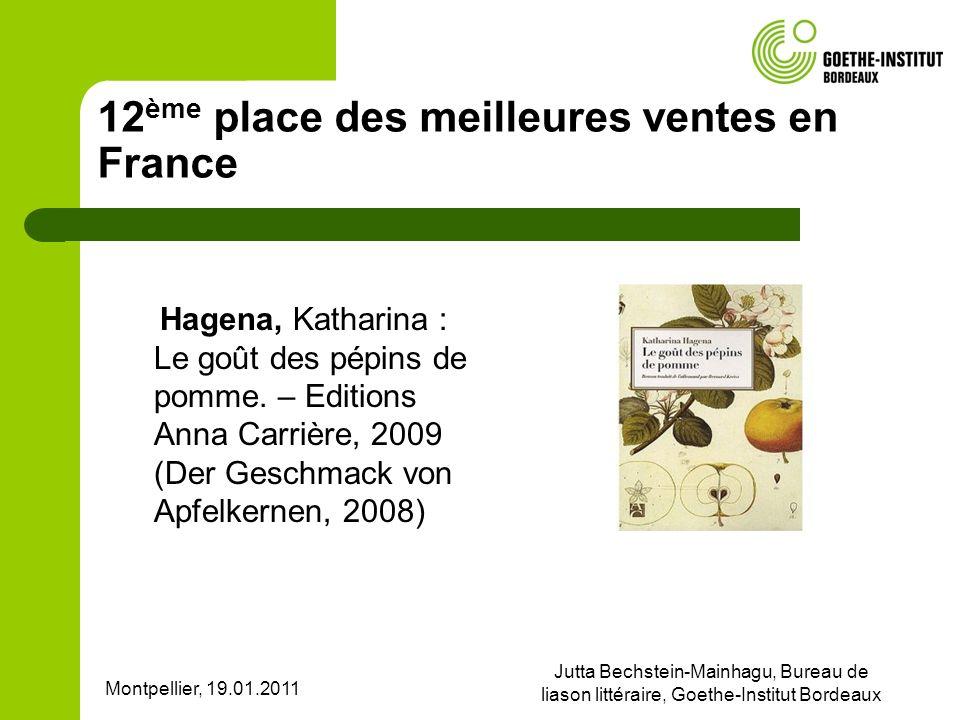 Montpellier, 19.01.2011 Jutta Bechstein-Mainhagu, Bureau de liason littéraire, Goethe-Institut Bordeaux 12 ème place des meilleures ventes en France Hagena, Katharina : Le goût des pépins de pomme.