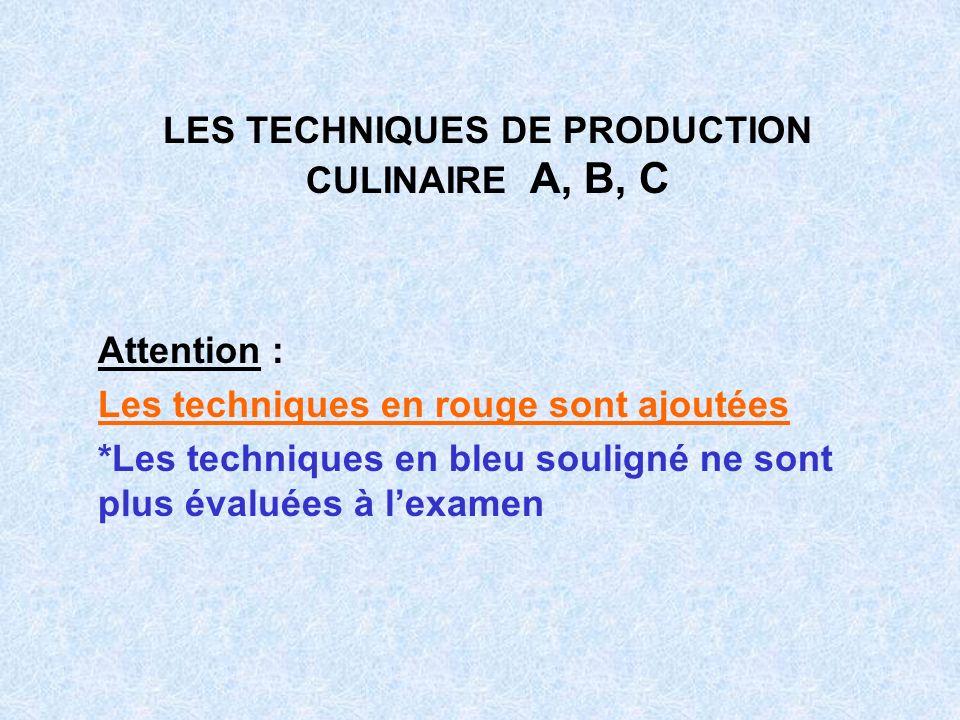 LES TECHNIQUES DE PRODUCTION CULINAIRE A, B, C Attention : Les techniques en rouge sont ajoutées *Les techniques en bleu souligné ne sont plus évaluée