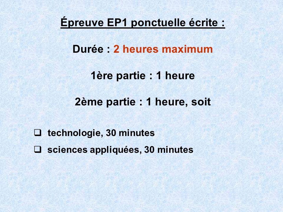 Épreuve EP1 ponctuelle écrite : Durée : 2 heures maximum 1ère partie : 1 heure 2ème partie : 1 heure, soit technologie, 30 minutes sciences appliquées