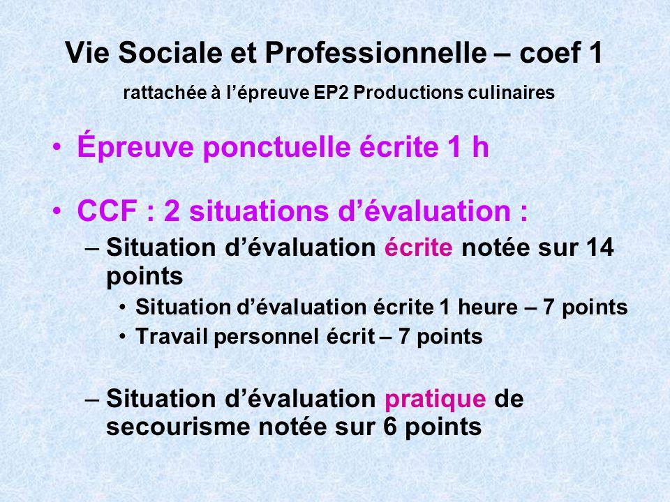 Vie Sociale et Professionnelle – coef 1 rattachée à lépreuve EP2 Productions culinaires Épreuve ponctuelle écrite 1 h CCF : 2 situations dévaluation :
