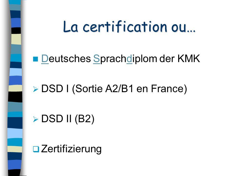 La certification ou… Deutsches Sprachdiplom der KMK DSD I (Sortie A2/B1 en France) DSD II (B2) Zertifizierung