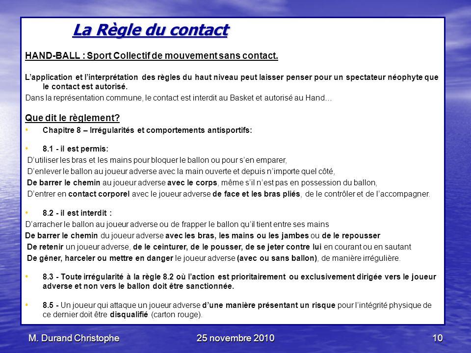 M. Durand Christophe25 novembre 201010 La Règle du contact HAND-BALL : Sport Collectif de mouvement sans contact. Lapplication et linterprétation des