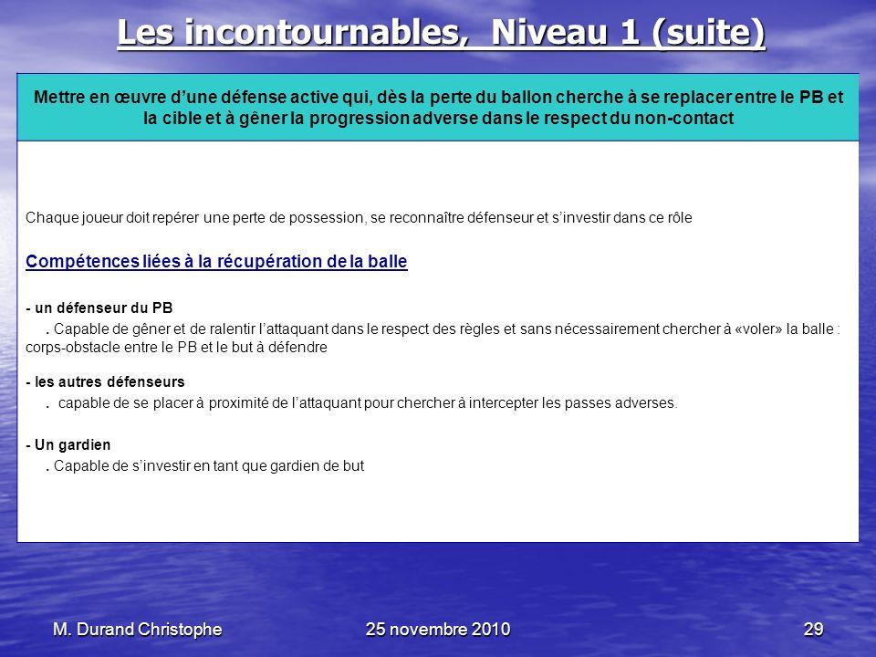M. Durand Christophe25 novembre 201029 Les incontournables, Niveau 1 (suite) Mettre en œuvre dune défense active qui, dès la perte du ballon cherche à