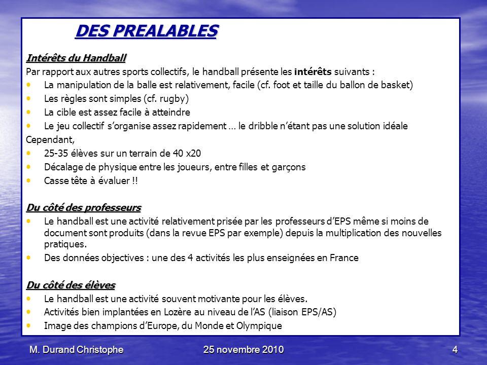 M. Durand Christophe25 novembre 20104 DES PREALABLES Intérêts du Handball Par rapport aux autres sports collectifs, le handball présente les intérêts
