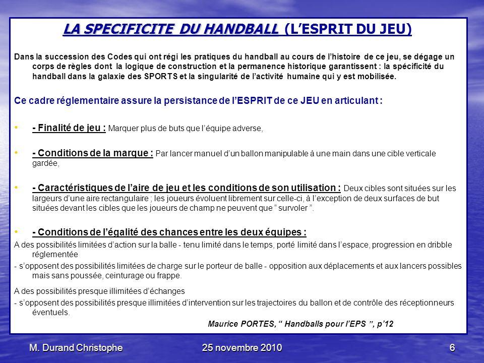 M. Durand Christophe25 novembre 20106 LA SPECIFICITE DU HANDBALL LA SPECIFICITE DU HANDBALL (LESPRIT DU JEU) Dans la succession des Codes qui ont régi