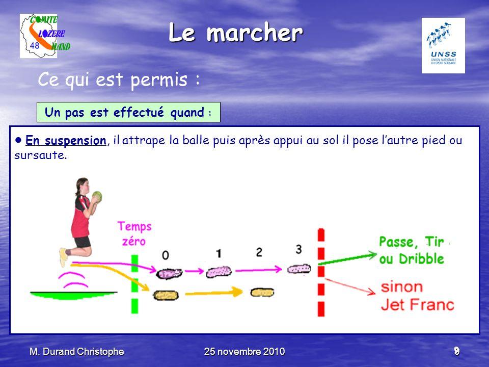 M. Durand Christophe25 novembre 20109 9 Le marcher Ce qui est permis : Un pas est effectué quand : En suspension, il attrape la balle puis après appui