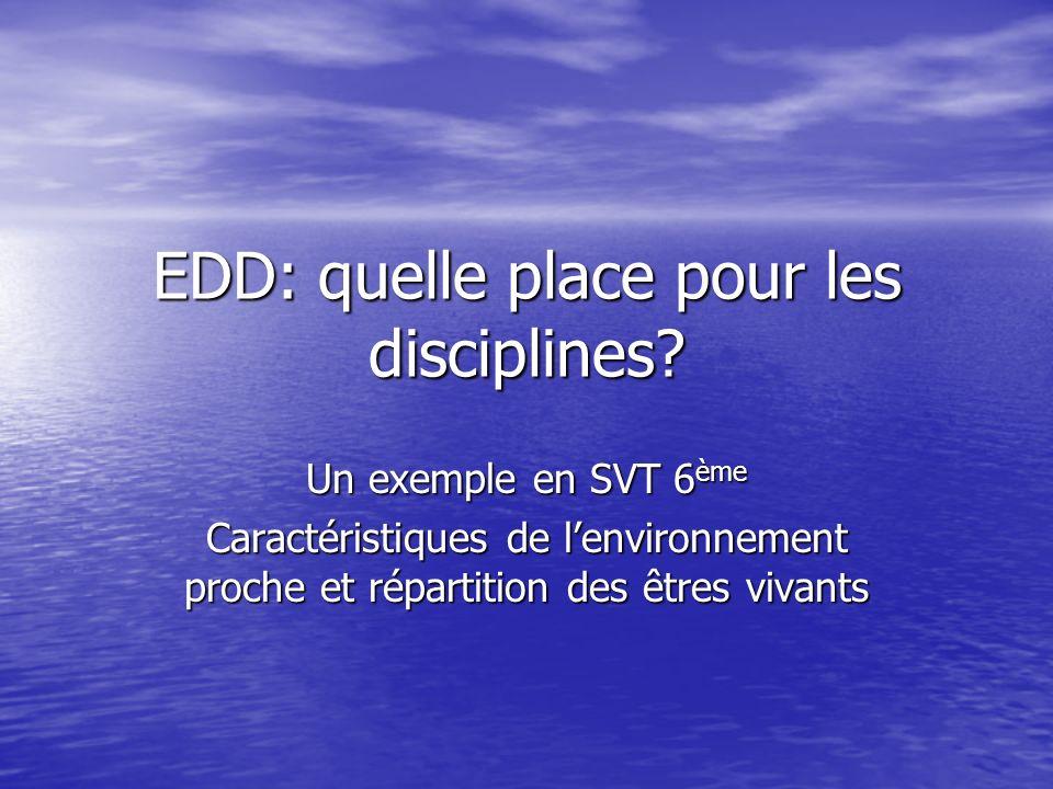 EDD: quelle place pour les disciplines? Un exemple en SVT 6 ème Caractéristiques de lenvironnement proche et répartition des êtres vivants
