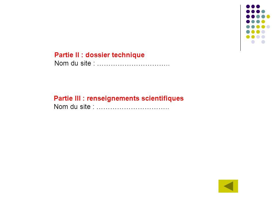 Partie II : dossier technique Nom du site : ………………………….. Partie III : renseignements scientifiques Nom du site : …………………………..
