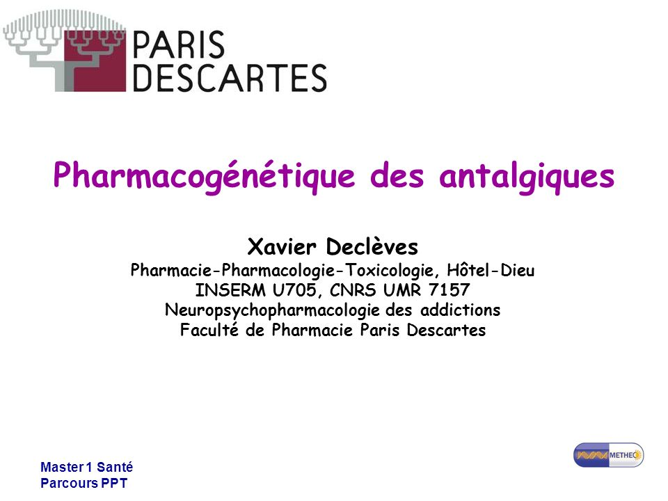 Master 1 Santé Parcours PPT Pharmacogénétique des antalgiques Xavier Declèves Pharmacie-Pharmacologie-Toxicologie, Hôtel-Dieu INSERM U705, CNRS UMR 71