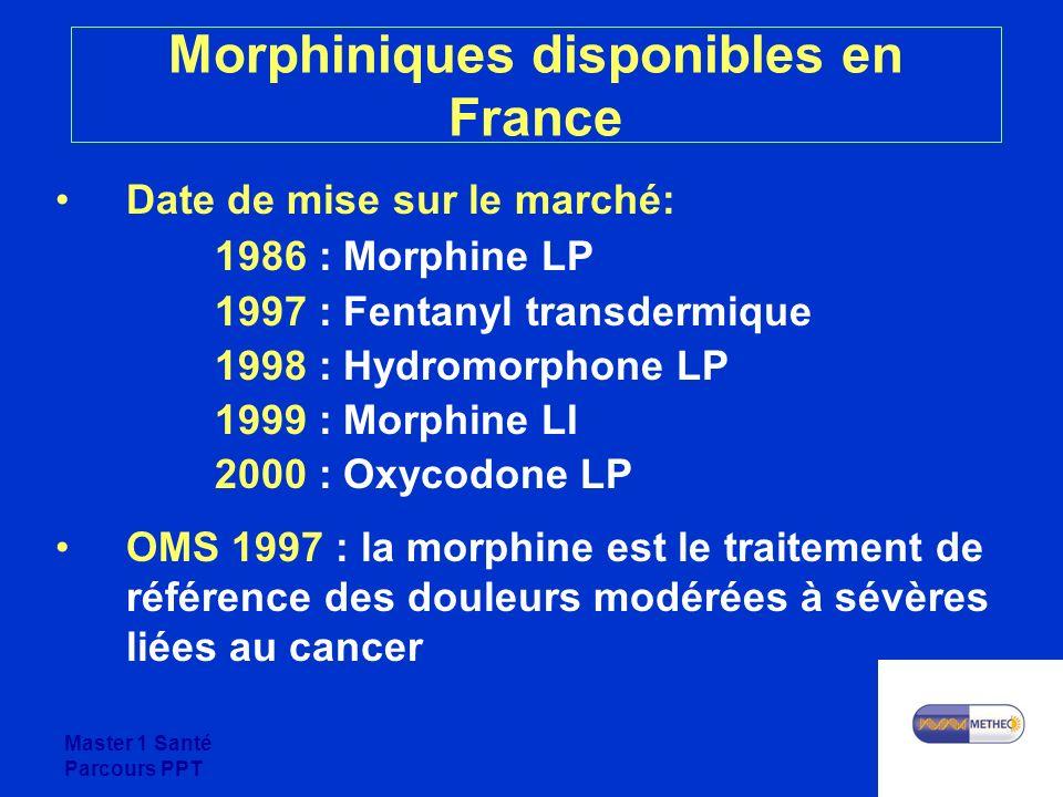Master 1 Santé Parcours PPT Morphiniques disponibles en France Date de mise sur le marché: 1986 : Morphine LP 1997 : Fentanyl transdermique 1998 : Hydromorphone LP 1999 : Morphine LI 2000 : Oxycodone LP OMS 1997 : la morphine est le traitement de référence des douleurs modérées à sévères liées au cancer