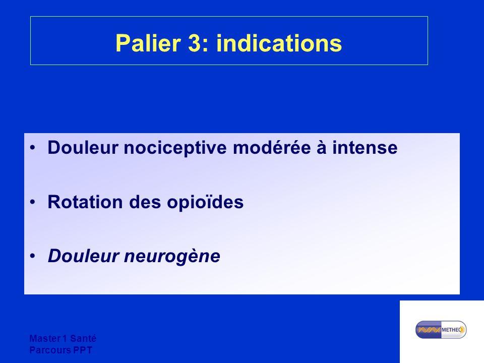 Master 1 Santé Parcours PPT Palier 3: indications Douleur nociceptive modérée à intense Rotation des opioïdes Douleur neurogène