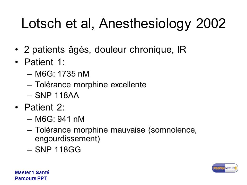 Master 1 Santé Parcours PPT Lotsch et al, Anesthesiology 2002 2 patients âgés, douleur chronique, IR Patient 1: –M6G: 1735 nM –Tolérance morphine exce