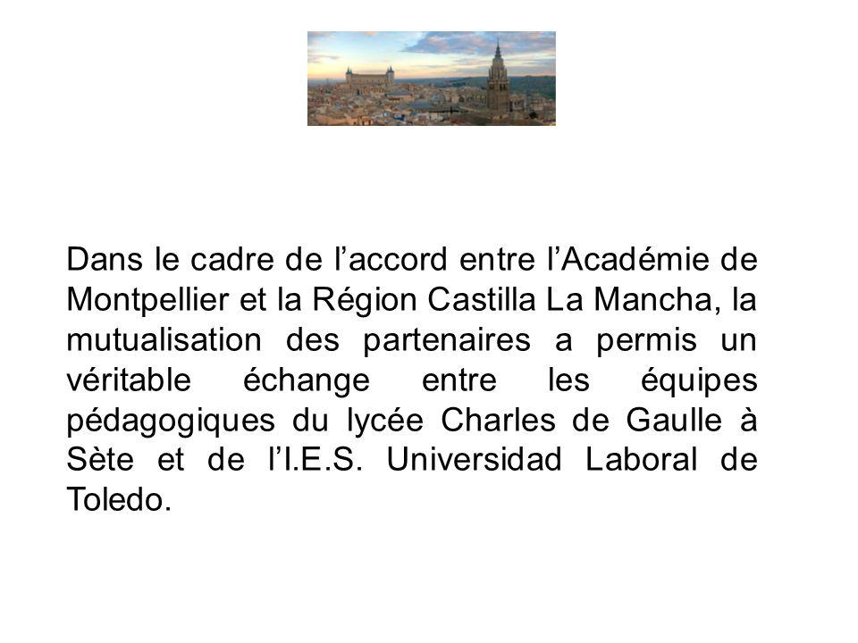 Dans le cadre de laccord entre lAcadémie de Montpellier et la Région Castilla La Mancha, la mutualisation des partenaires a permis un véritable échange entre les équipes pédagogiques du lycée Charles de Gaulle à Sète et de lI.E.S.