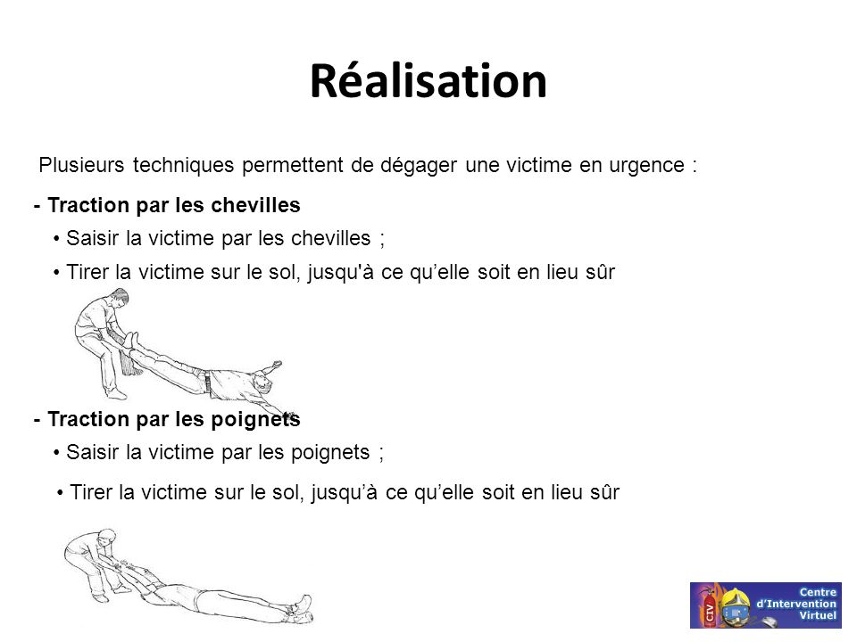 Réalisation Plusieurs techniques permettent de dégager une victime en urgence : - Traction par les chevilles Saisir la victime par les chevilles ; Tir