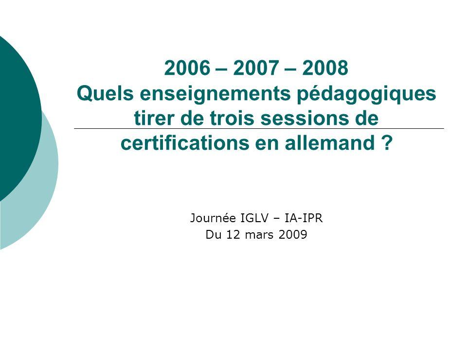 2006 – 2007 – 2008 Quels enseignements pédagogiques tirer de trois sessions de certifications en allemand ? Journée IGLV – IA-IPR Du 12 mars 2009