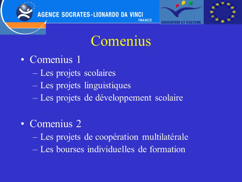 Comenius Comenius 1 –Les projets scolaires –Les projets linguistiques –Les projets de développement scolaire Comenius 2 –Les projets de coopération mu