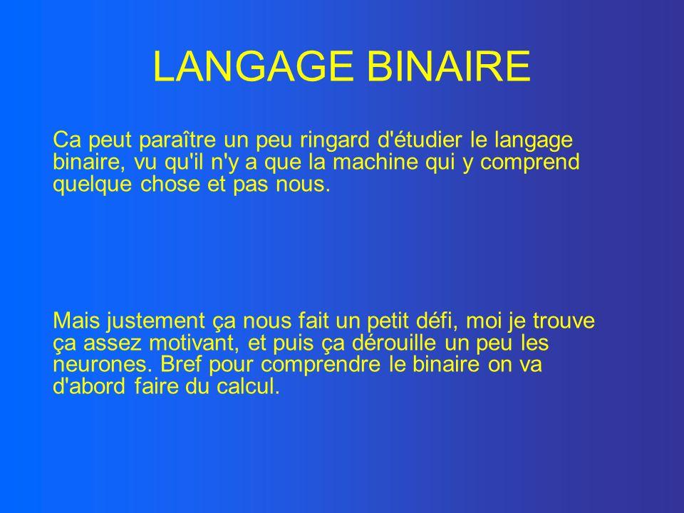 LANGAGE BINAIRE Ca peut paraître un peu ringard d'étudier le langage binaire, vu qu'il n'y a que la machine qui y comprend quelque chose et pas nous.