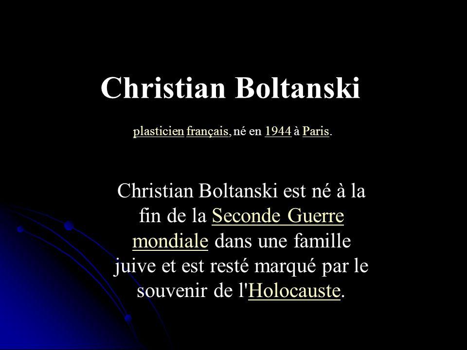 Christian Boltanski est né à la fin de la Seconde Guerre mondiale dans une famille juive et est resté marqué par le souvenir de l'Holocauste.Seconde G