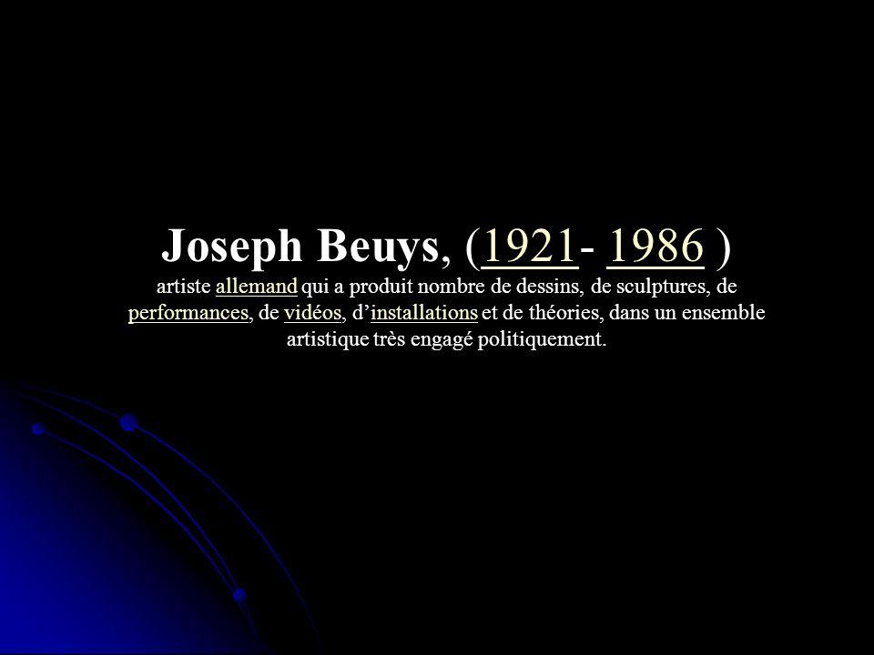 Joseph Beuys, (1921- 1986 )19211986 artiste allemand qui a produit nombre de dessins, de sculptures, de performances, de vidéos, dinstallations et de