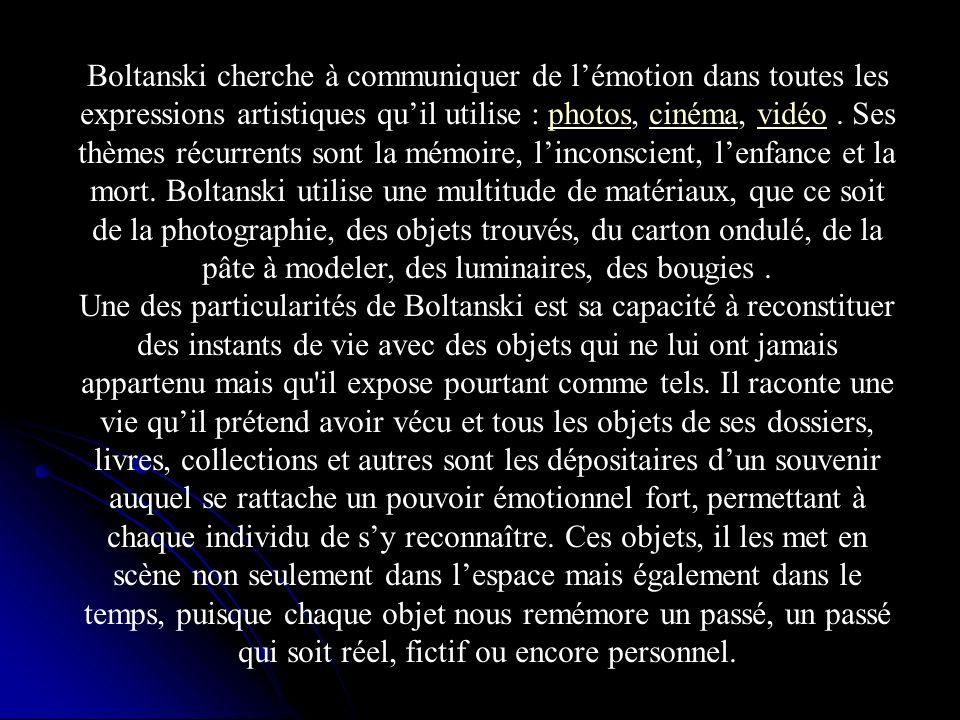Boltanski cherche à communiquer de lémotion dans toutes les expressions artistiques quil utilise : photos, cinéma, vidéo. Ses thèmes récurrents sont l