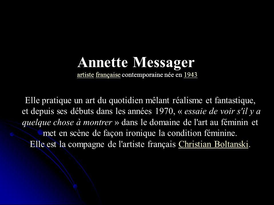 Annette Messager artisteartiste française contemporaine née en 1943française1943 Elle pratique un art du quotidien mêlant réalisme et fantastique, et