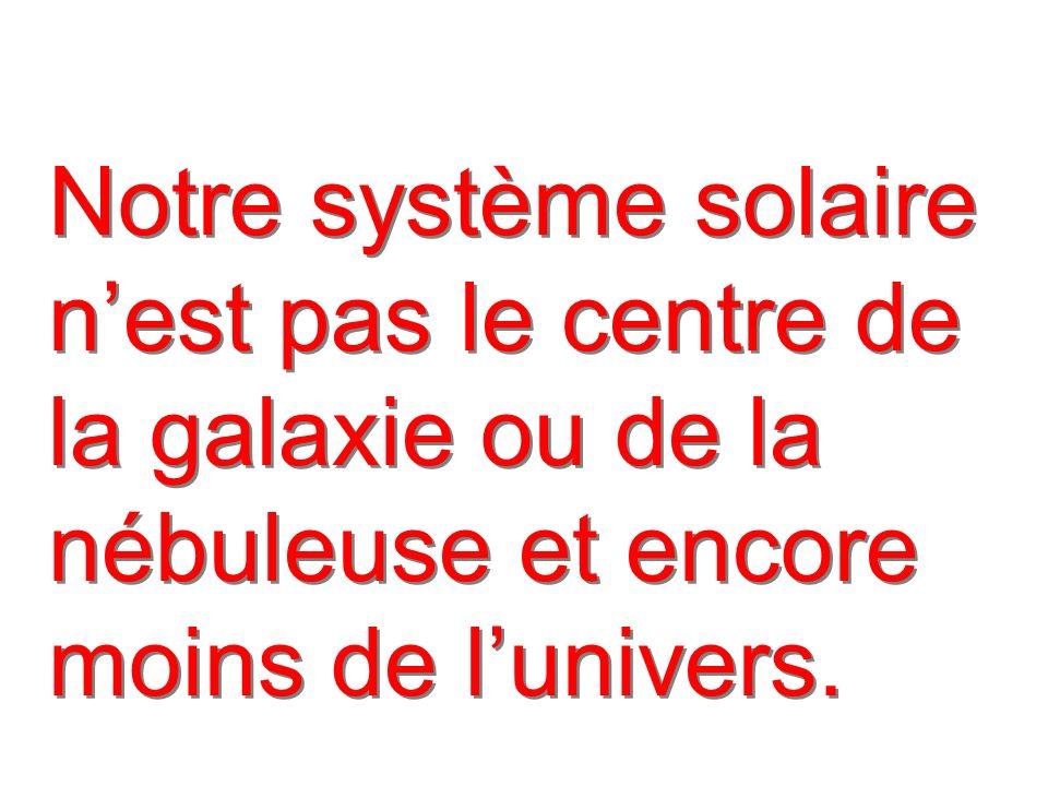 Notre système solaire nest pas le centre de la galaxie ou de la nébuleuse et encore moins de lunivers.