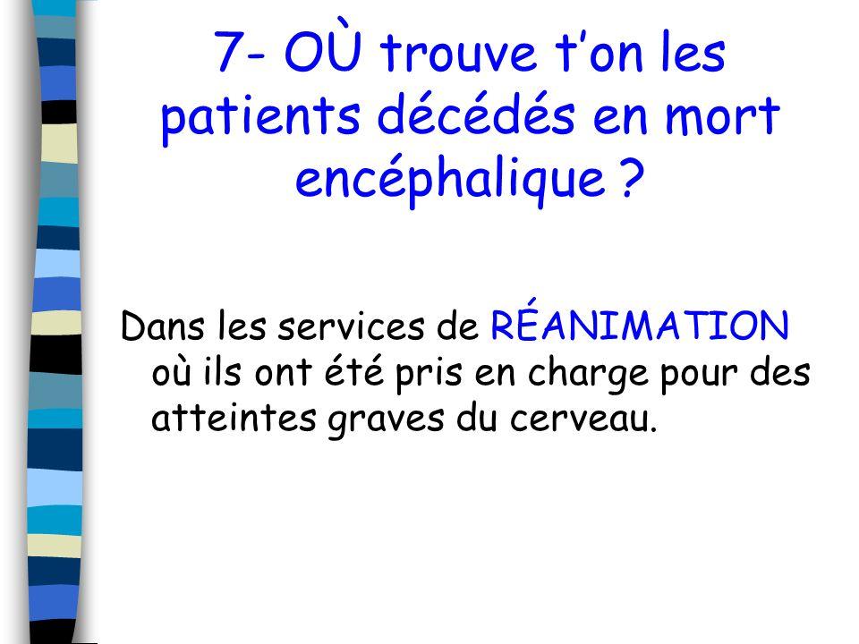 7- OÙ trouve ton les patients décédés en mort encéphalique ? Dans les services de RÉANIMATION où ils ont été pris en charge pour des atteintes graves