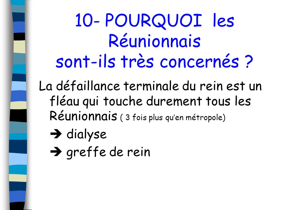 10- POURQUOI les Réunionnais sont-ils très concernés ? La défaillance terminale du rein est un fléau qui touche durement tous les Réunionnais ( 3 fois