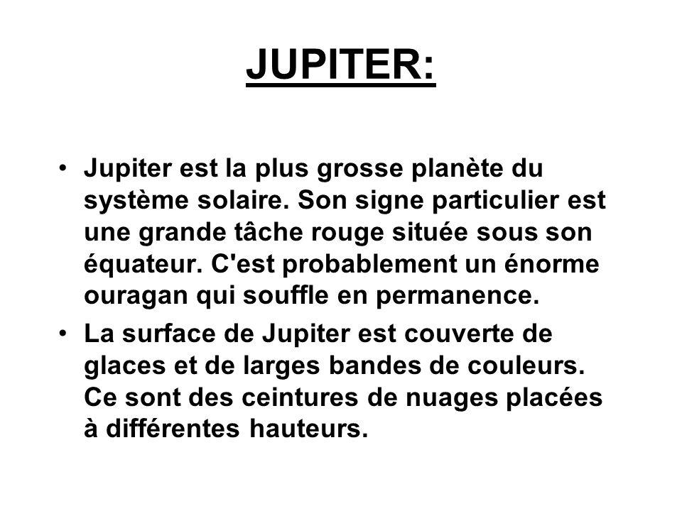 JUPITER: Jupiter est la plus grosse planète du système solaire. Son signe particulier est une grande tâche rouge située sous son équateur. C'est proba
