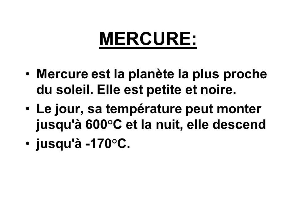 MERCURE: Mercure est la planète la plus proche du soleil. Elle est petite et noire. Le jour, sa température peut monter jusqu'à 600°C et la nuit, elle