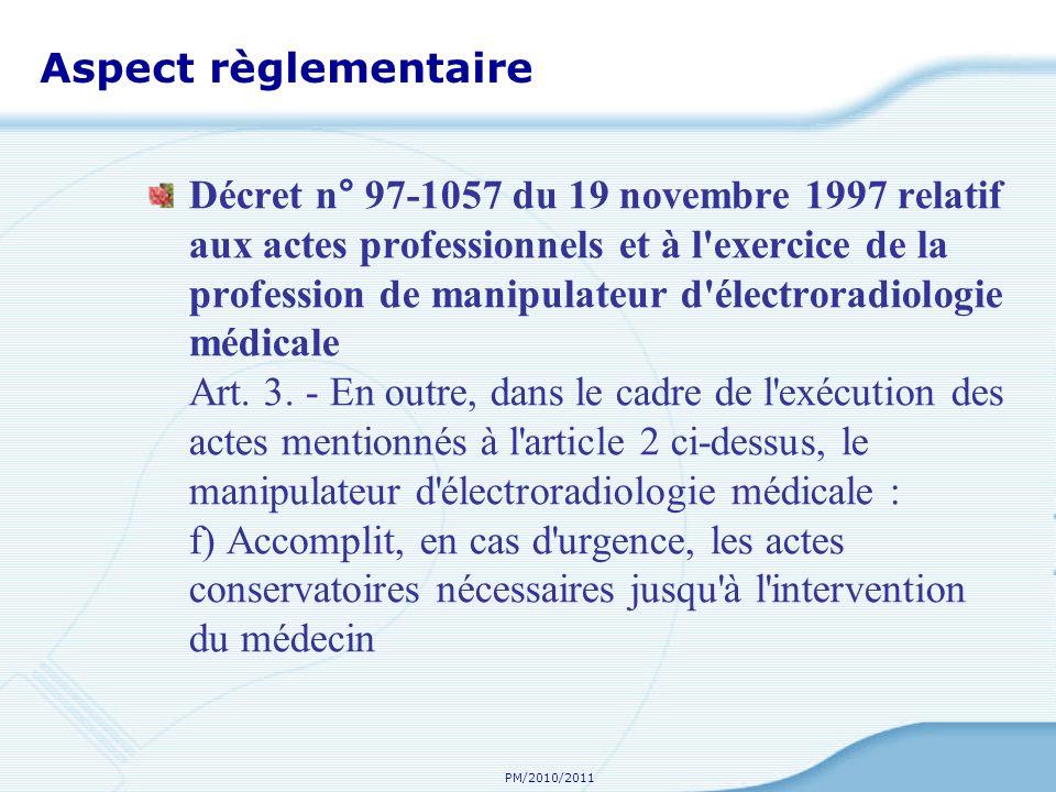 PM/2010/2011 Aspect règlementaire Décret n° 97-1057 du 19 novembre 1997 relatif aux actes professionnels et à l exercice de la profession de manipulateur d électroradiologie médicale Art.
