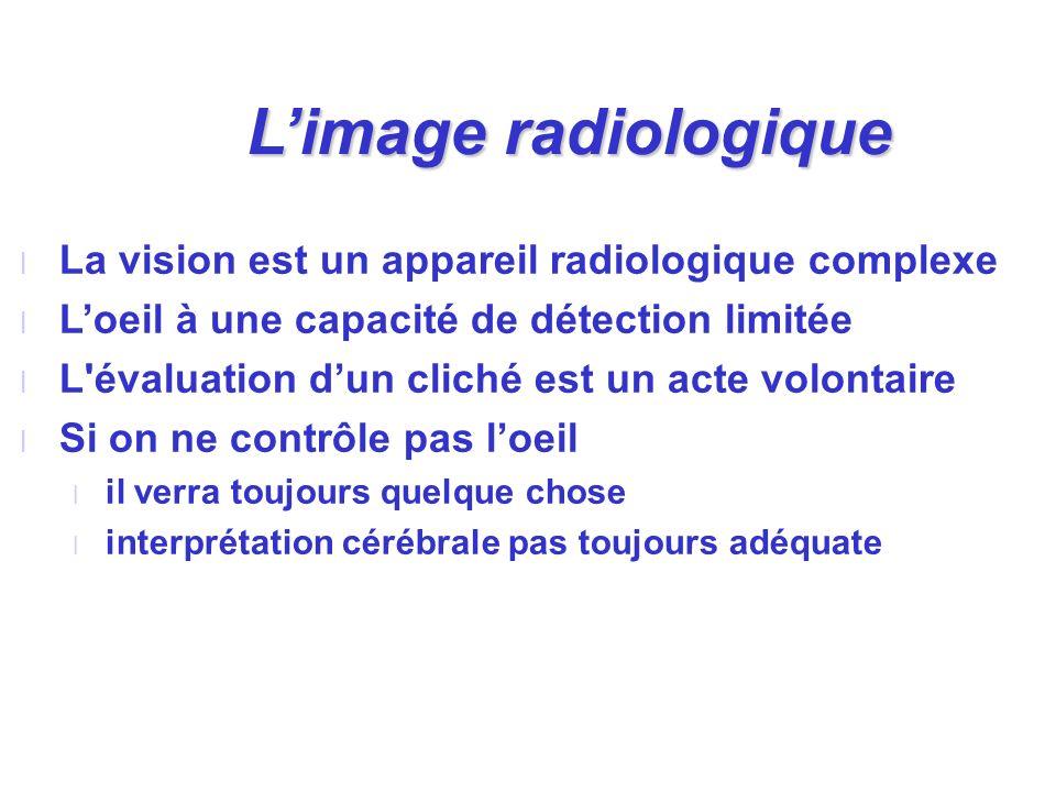 l La vision est un appareil radiologique complexe l Loeil à une capacité de détection limitée l L'évaluation dun cliché est un acte volontaire l Si on